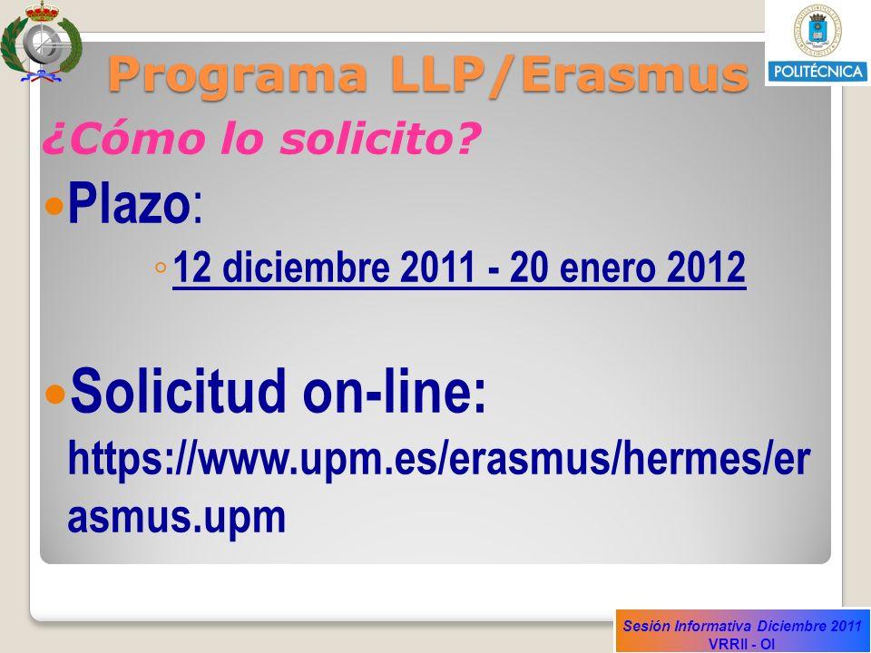 Sesión Informativa Diciembre 2011 VRRII - OI Programa LLP/Erasmus ¿Cómo lo solicito? Plazo : 12 diciembre 2011 - 20 enero 2012 Solicitud on-line: http
