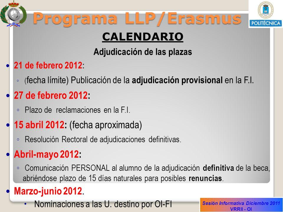 Sesión Informativa Diciembre 2011 VRRII - OI Programa LLP/Erasmus CALENDARIO Adjudicación de las plazas 21 de febrero 2012 : ( fecha límite) Publicaci