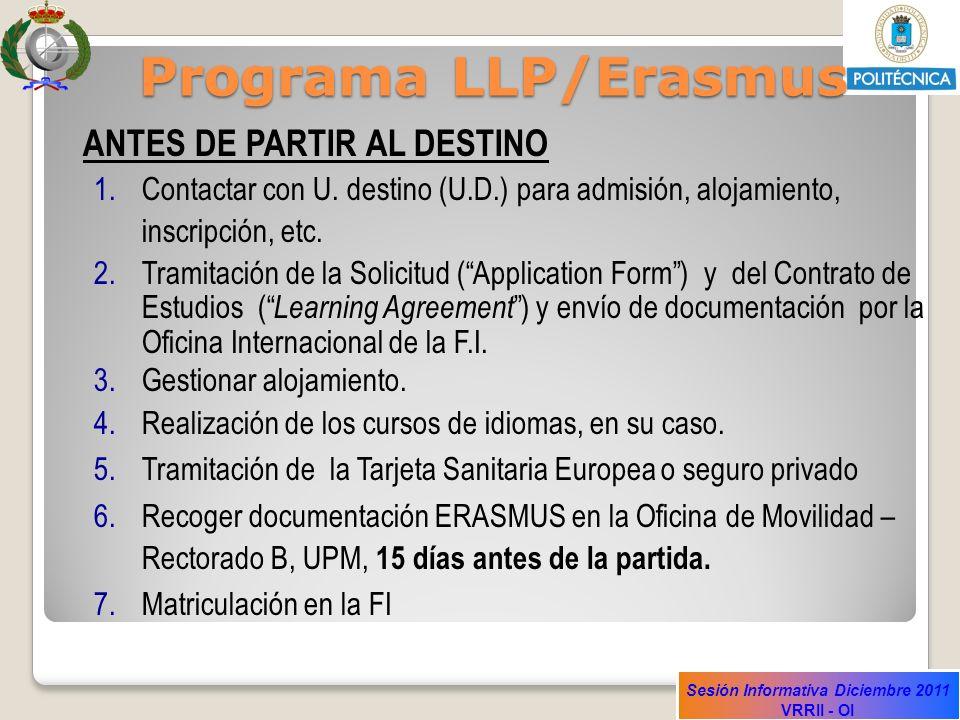 Sesión Informativa Diciembre 2011 VRRII - OI Programa LLP/Erasmus ANTES DE PARTIR AL DESTINO 1.Contactar con U. destino (U.D.) para admisión, alojamie