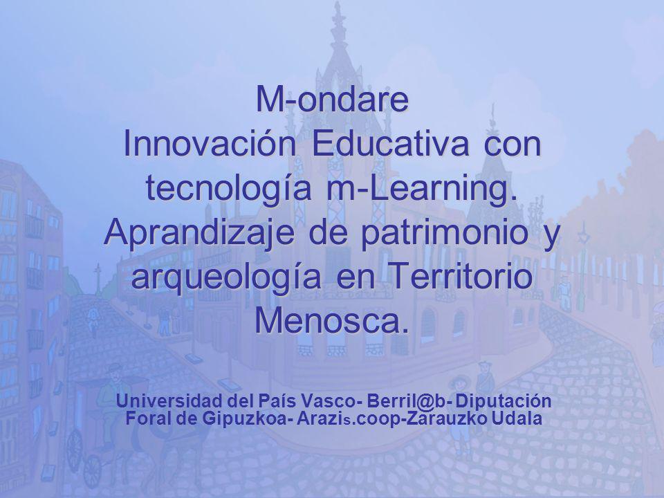 M-ondare Innovación Educativa con tecnología m-Learning. Aprandizaje de patrimonio y arqueología en Territorio Menosca. Universidad del País Vasco- Be