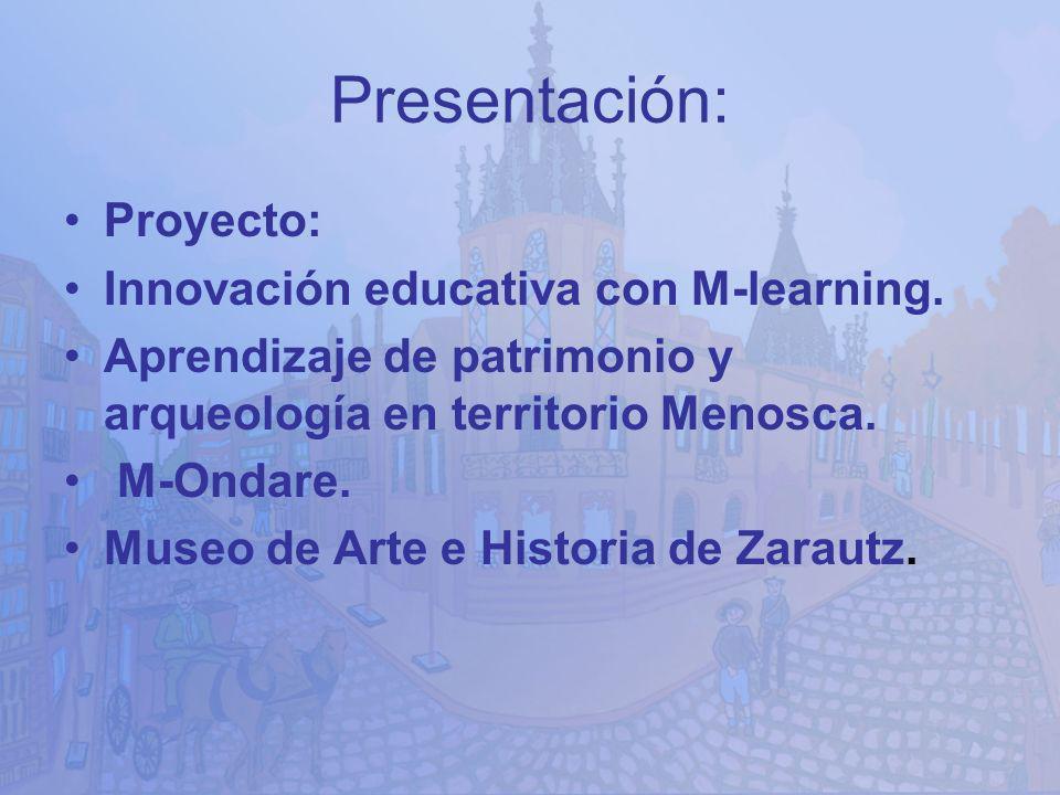 Presentación: Proyecto: Innovación educativa con M-learning. Aprendizaje de patrimonio y arqueología en territorio Menosca. M-Ondare. Museo de Arte e