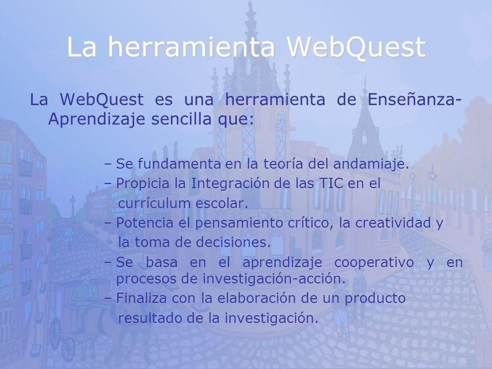La herramienta WebQuest La WebQuest es una herramienta de Enseñanza- Aprendizaje sencilla que: –Se fundamenta en la teoría del andamiaje. –Propicia la
