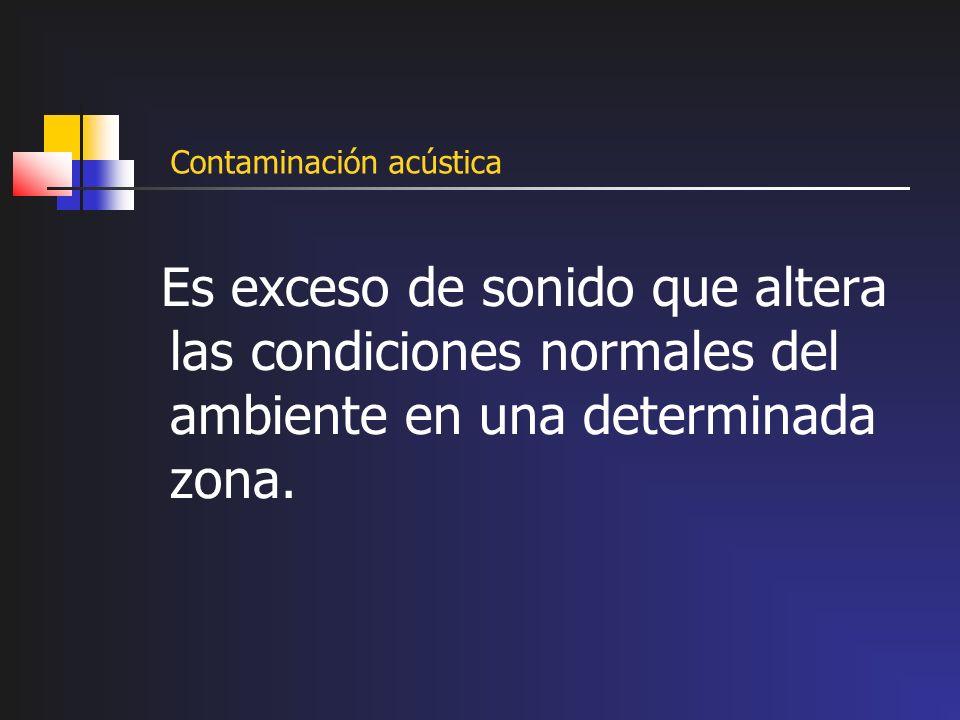 Contaminación acústica Es exceso de sonido que altera las condiciones normales del ambiente en una determinada zona.