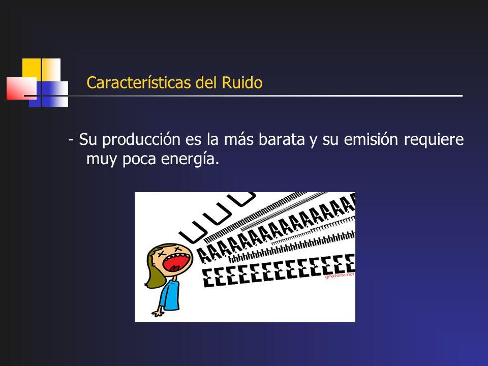 Características del Ruido - Su producción es la más barata y su emisión requiere muy poca energía.