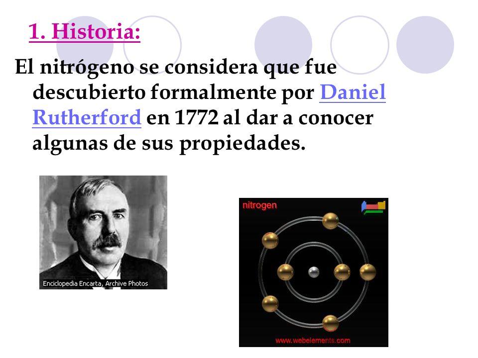 1. Historia: El nitrógeno se considera que fue descubierto formalmente por Daniel Rutherford en 1772 al dar a conocer algunas de sus propiedades.Danie
