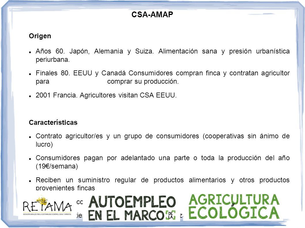 CSA-AMAP Potencialidades Motivación agricultores jóvenes Unión productores-consumidores (mantenimiento agricultura) Puntos débiles Insuficientes agricultores comprometidos (periurbano) Creencia sistema elitista (cestas solidarias, microcréditos, etc.) Caso español: La Paca (Acuerdo para la producción y el consumo agroecológico) (Baix Llobregat) Los consumidores realizan pagos por adelantado y asumen parte de los costes de las posibles pérdidas de cosecha.