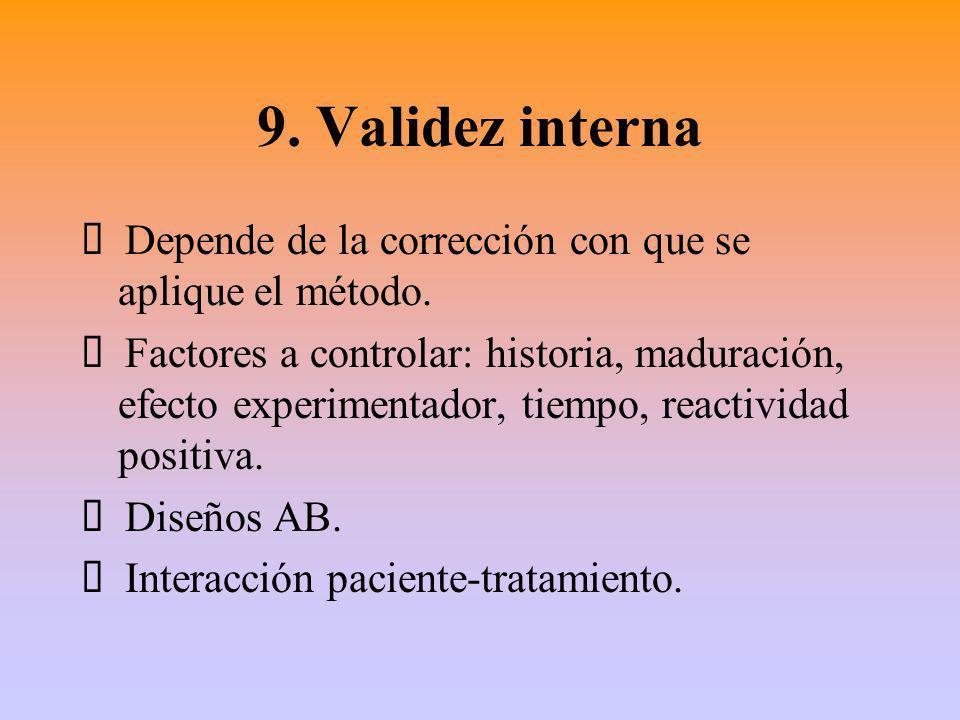 9. Validez interna Depende de la corrección con que se aplique el método. Factores a controlar: historia, maduración, efecto experimentador, tiempo, r