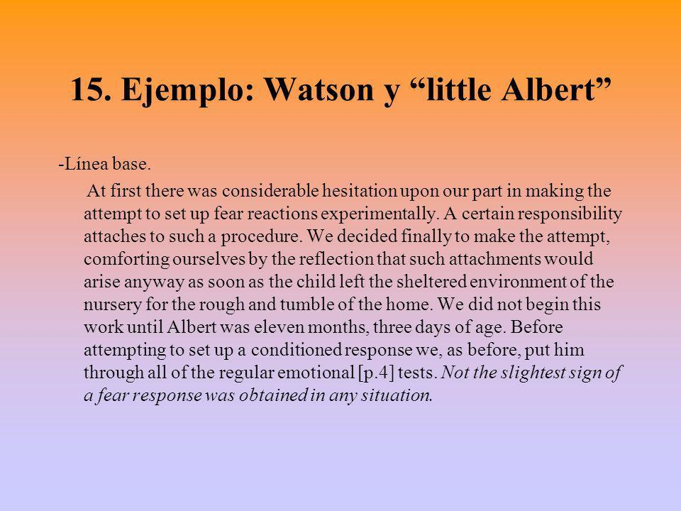 15. Ejemplo: Watson y little Albert -Línea base. At first there was considerable hesitation upon our part in making the attempt to set up fear reactio