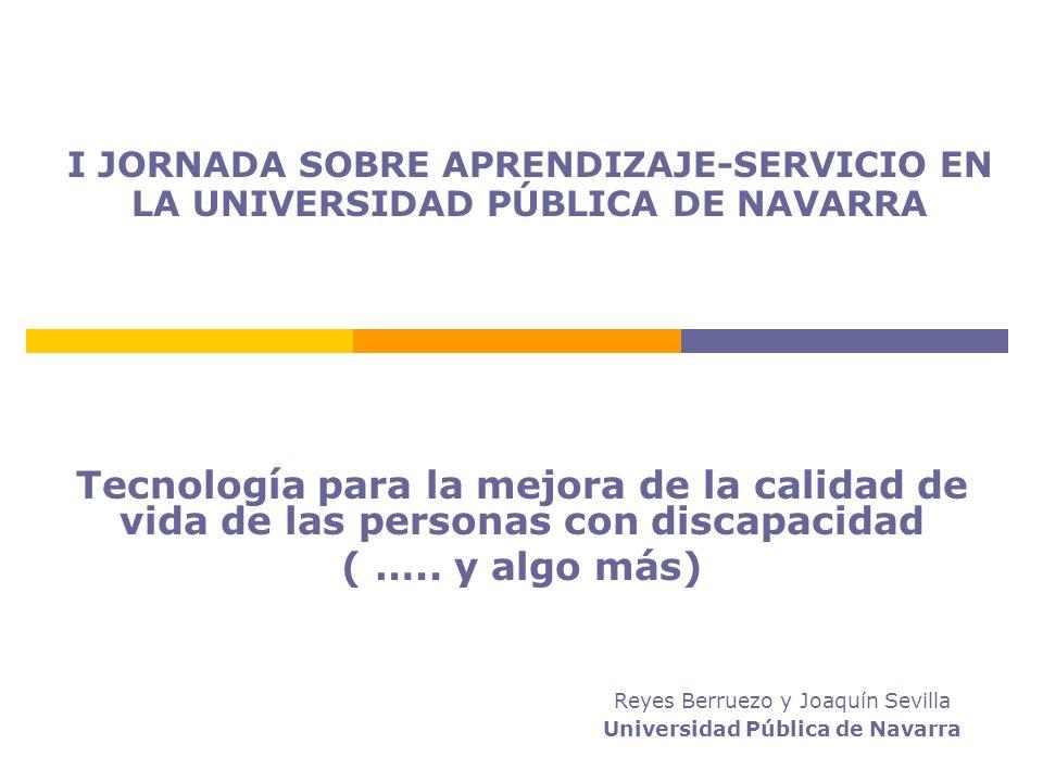 I JORNADA SOBRE APRENDIZAJE-SERVICIO EN LA UNIVERSIDAD PÚBLICA DE NAVARRA Tecnología para la mejora de la calidad de vida de las personas con discapacidad ( …..