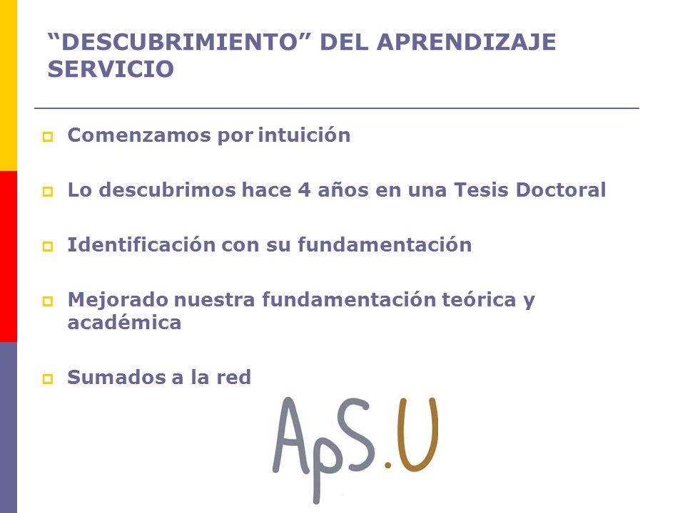 DESCUBRIMIENTO DEL APRENDIZAJE SERVICIO Comenzamos por intuición Lo descubrimos hace 4 años en una Tesis Doctoral Identificación con su fundamentación