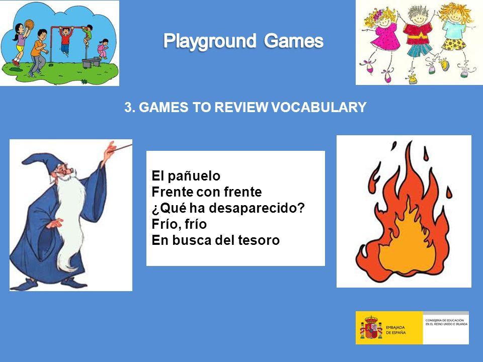 3. GAMES TO REVIEW VOCABULARY El pañuelo Frente con frente ¿Qué ha desaparecido? Frío, frío En busca del tesoro