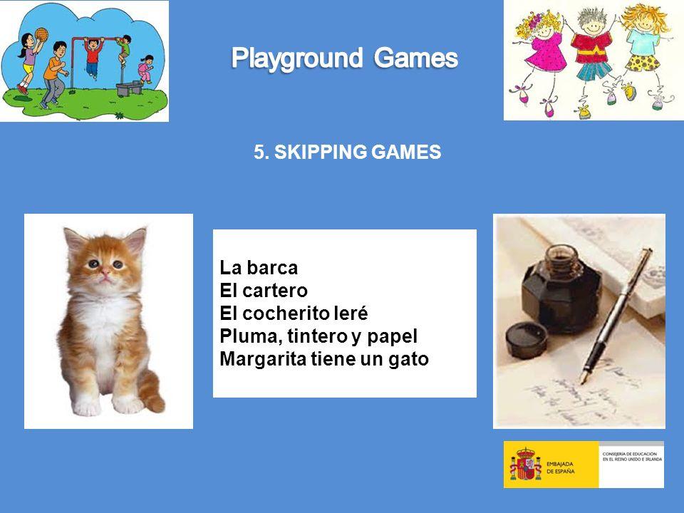 5. SKIPPING GAMES La barca El cartero El cocherito leré Pluma, tintero y papel Margarita tiene un gato
