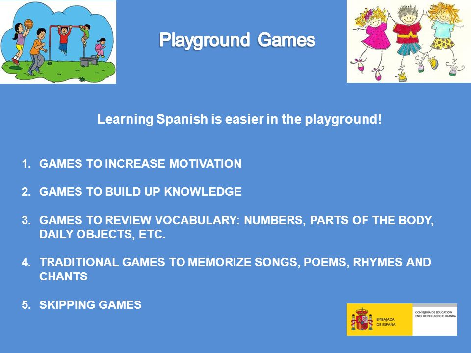 Learning Spanish is easier in the playground! 1.GAMES TO INCREASE MOTIVATION 2.GAMES TO BUILD UP KNOWLEDGE 3.GAMES TO REVIEW VOCABULARY: NUMBERS, PART