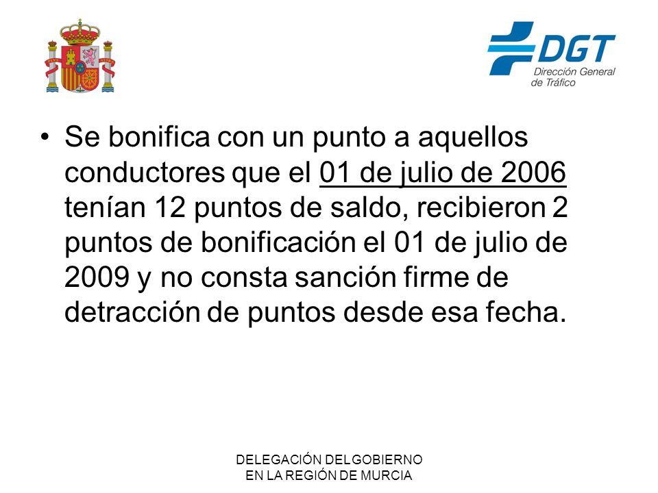 DELEGACIÓN DEL GOBIERNO EN LA REGIÓN DE MURCIA Se bonifica con un punto a aquellos conductores que el 01 de julio de 2006 tenían 12 puntos de saldo, recibieron 2 puntos de bonificación el 01 de julio de 2009 y no consta sanción firme de detracción de puntos desde esa fecha.