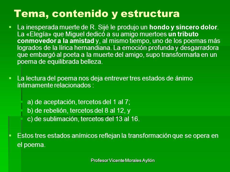 Profesor Vicente Morales Ayllón Tema, contenido y estructura La inesperada muerte de R. Sijé le produjo un hondo y sincero dolor. La «Elegía» que Migu