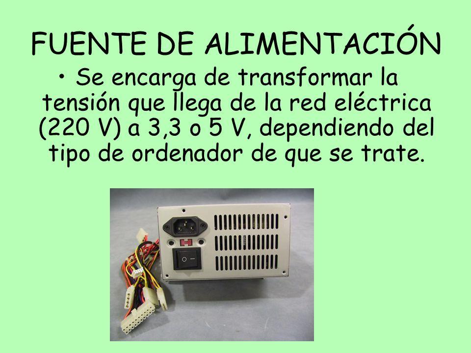 FUENTE DE ALIMENTACIÓN Se encarga de transformar la tensión que llega de la red eléctrica (220 V) a 3,3 o 5 V, dependiendo del tipo de ordenador de qu