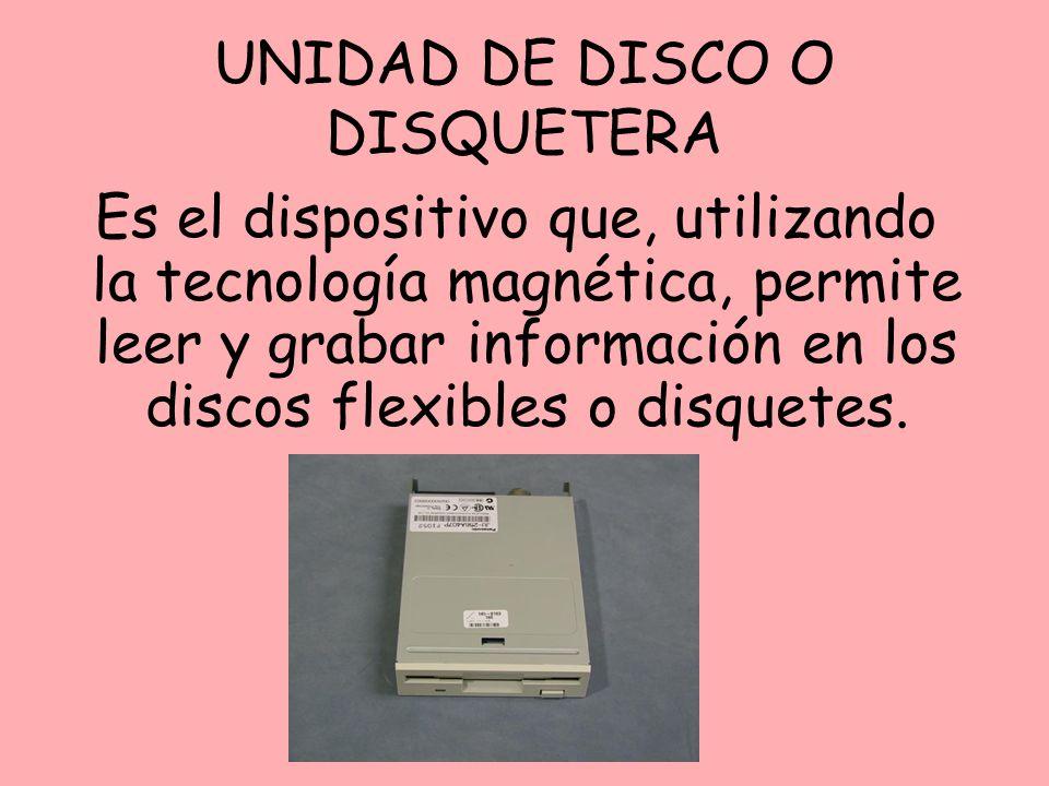 UNIDAD DE DISCO O DISQUETERA Es el dispositivo que, utilizando la tecnología magnética, permite leer y grabar información en los discos flexibles o di