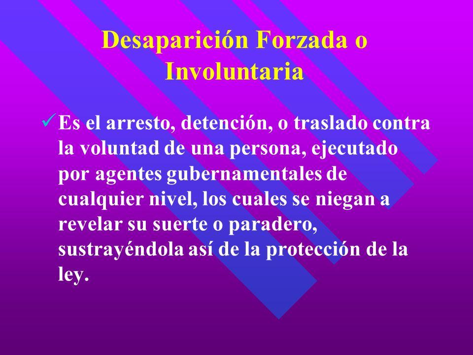 Desaparición Forzada o Involuntaria Es el arresto, detención, o traslado contra la voluntad de una persona, ejecutado por agentes gubernamentales de c