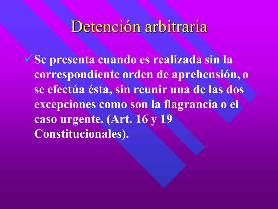 Detención arbitraria Se presenta cuando es realizada sin la correspondiente orden de aprehensión, o se efectúa ésta, sin reunir una de las dos excepci