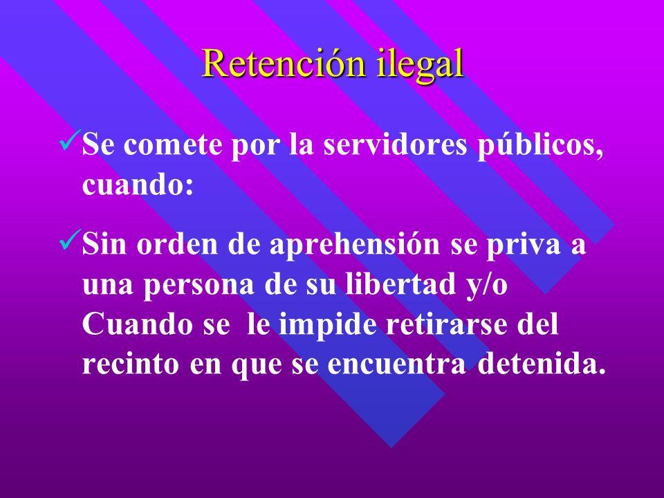 Retención ilegal Se comete por la servidores públicos, cuando: Sin orden de aprehensión se priva a una persona de su libertad y/o Cuando se le impide