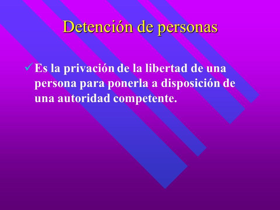 Detención de personas Es la privación de la libertad de una persona para ponerla a disposición de una autoridad competente.