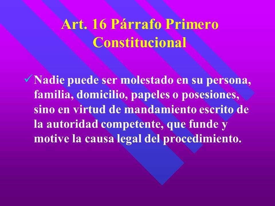 Art. 16 Párrafo Primero Constitucional Nadie puede ser molestado en su persona, familia, domicilio, papeles o posesiones, sino en virtud de mandamient