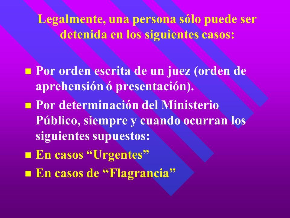 Legalmente, una persona sólo puede ser detenida en los siguientes casos: Por orden escrita de un juez (orden de aprehensión ó presentación). Por deter