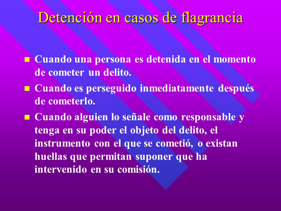 Detención en casos de flagrancia Cuando una persona es detenida en el momento de cometer un delito. Cuando es perseguido inmediatamente después de com