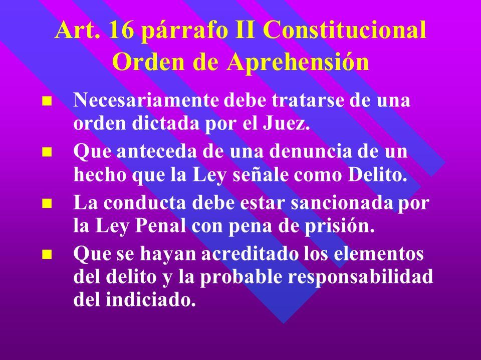 Art. 16 párrafo II Constitucional Orden de Aprehensión Necesariamente debe tratarse de una orden dictada por el Juez. Que anteceda de una denuncia de