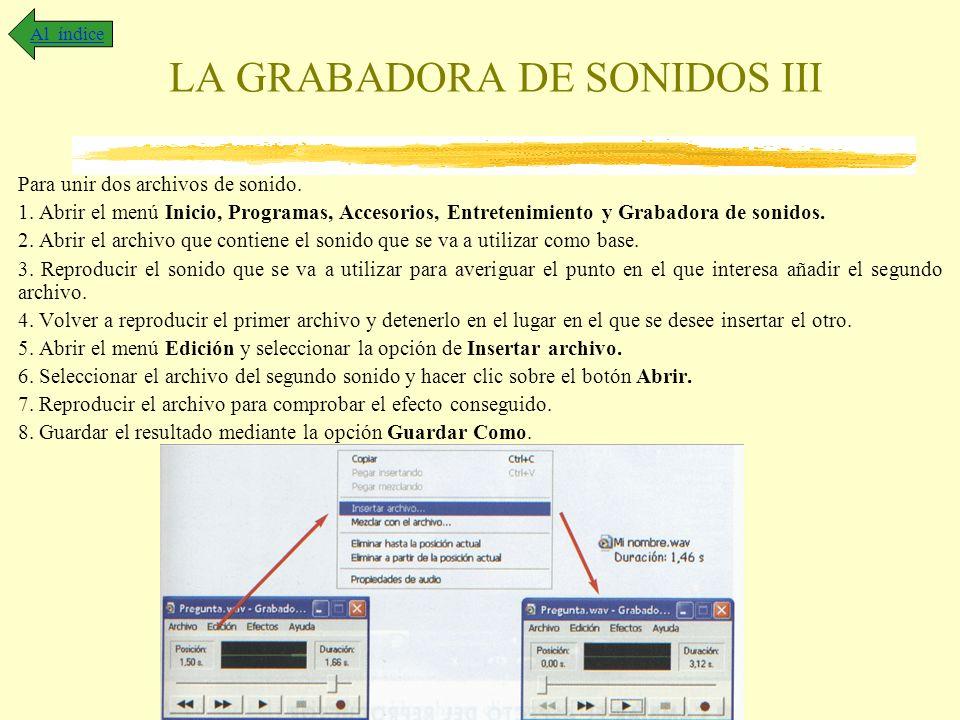 LA GRABADORA DE SONIDOS III Para unir dos archivos de sonido. 1. Abrir el menú Inicio, Programas, Accesorios, Entretenimiento y Grabadora de sonidos.
