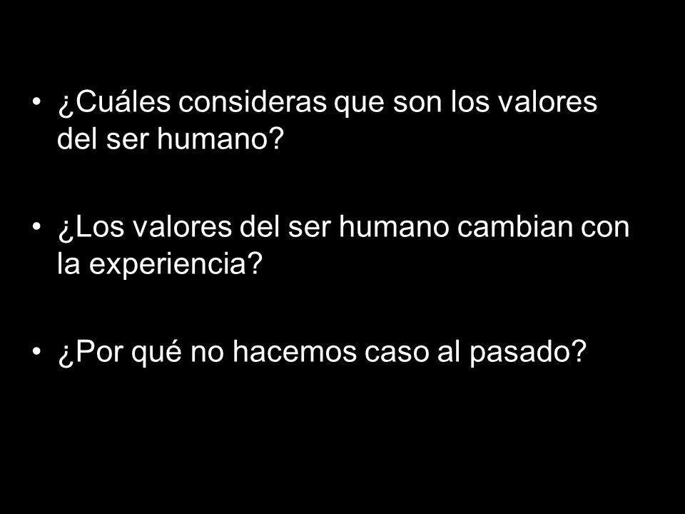 ¿Cuáles consideras que son los valores del ser humano? ¿Los valores del ser humano cambian con la experiencia? ¿Por qué no hacemos caso al pasado?