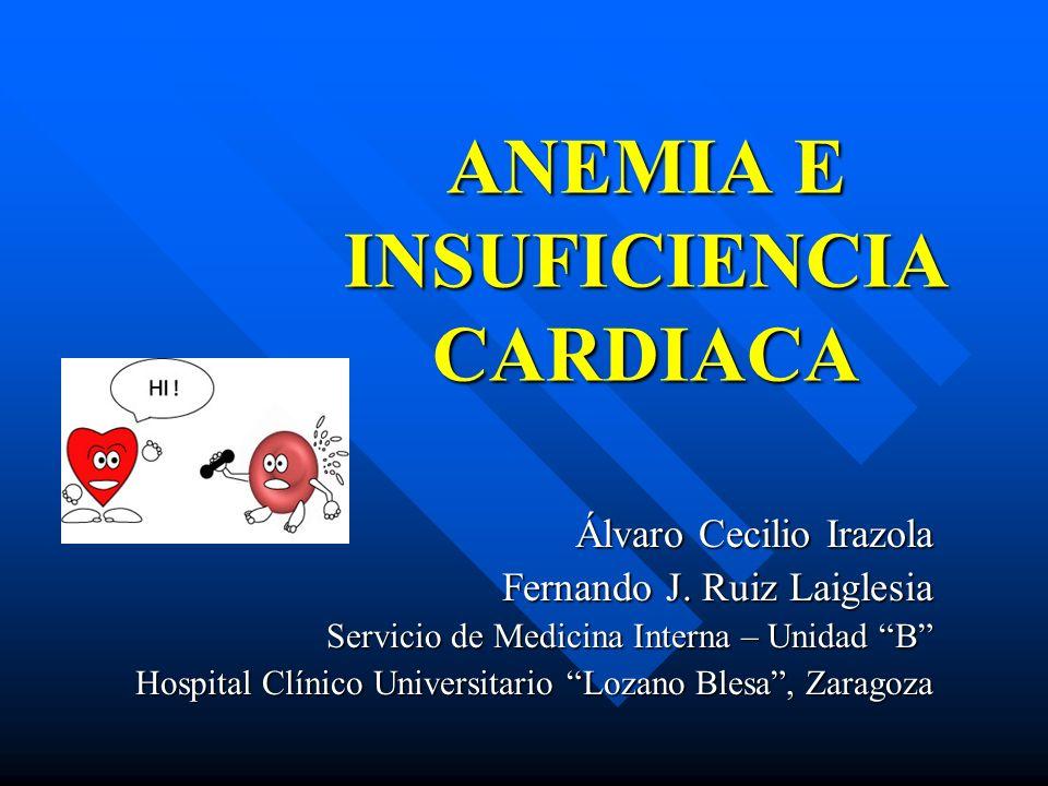 ANEMIA E INSUFICIENCIA CARDIACA Álvaro Cecilio Irazola Fernando J. Ruiz Laiglesia Servicio de Medicina Interna – Unidad B Hospital Clínico Universitar