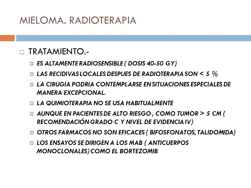 MIELOMA. RADIOTERAPIA TRATAMIENTO.- ES ALTAMENTE RADIOSENSIBLE ( DOSIS 40-50 GY) LAS RECIDIVAS LOCALES DESPUES DE RADIOTERAPIA SON < 5 % LA CIRUGIA PO