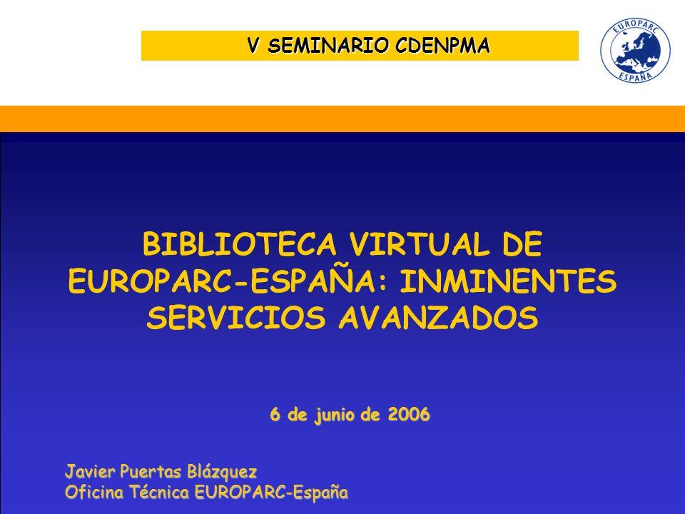 V SEMINARIO CDENPMA BIBLIOTECA VIRTUAL DE EUROPARC-ESPAÑA: INMINENTES SERVICIOS AVANZADOS Javier Puertas Blázquez Oficina Técnica EUROPARC-España 6 de junio de 2006