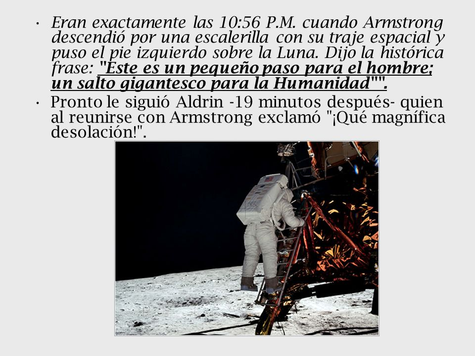 Eran exactamente las 10:56 P.M. cuando Armstrong descendió por una escalerilla con su traje espacial y puso el pie izquierdo sobre la Luna. Dijo la hi