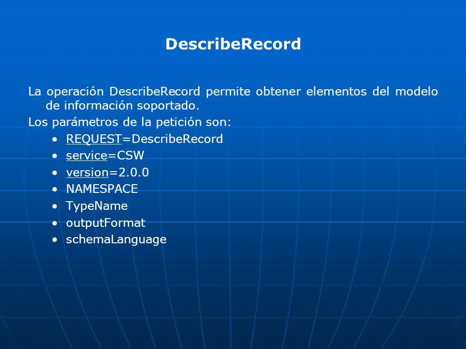 DescribeRecord La operación DescribeRecord permite obtener elementos del modelo de información soportado. Los parámetros de la petición son: REQUEST=D