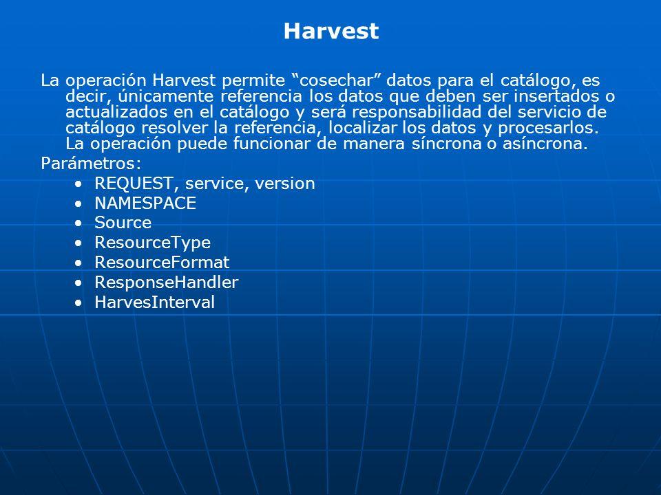 Harvest La operación Harvest permite cosechar datos para el catálogo, es decir, únicamente referencia los datos que deben ser insertados o actualizado