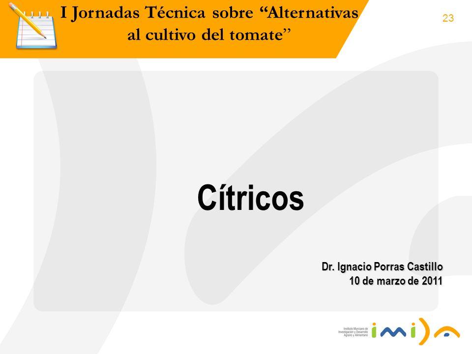 23 I Jornadas Técnica sobre Alternativas al cultivo del tomate Cítricos Dr. Ignacio Porras Castillo 10 de marzo de 2011