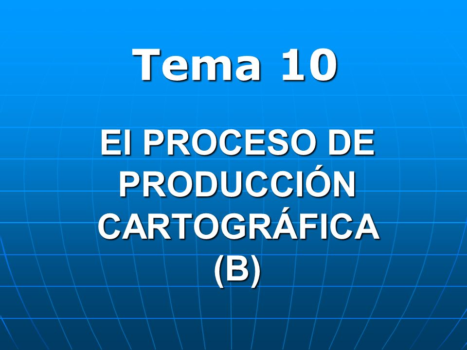 El PROCESO DE PRODUCCIÓN CARTOGRÁFICA (B) Tema 10