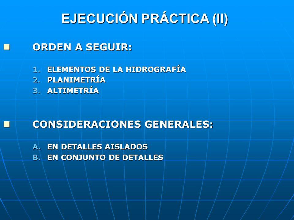 EJECUCIÓN PRÁCTICA (II) ORDEN A SEGUIR: ORDEN A SEGUIR: 1.ELEMENTOS DE LA HIDROGRAFÍA 2.PLANIMETRÍA 3.ALTIMETRÍA CONSIDERACIONES GENERALES: CONSIDERAC