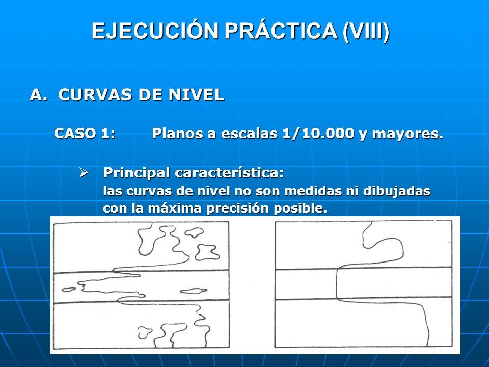 EJECUCIÓN PRÁCTICA (VIII) A.CURVAS DE NIVEL CASO 1:Planos a escalas 1/10.000 y mayores. Principal característica: Principal característica: las curvas