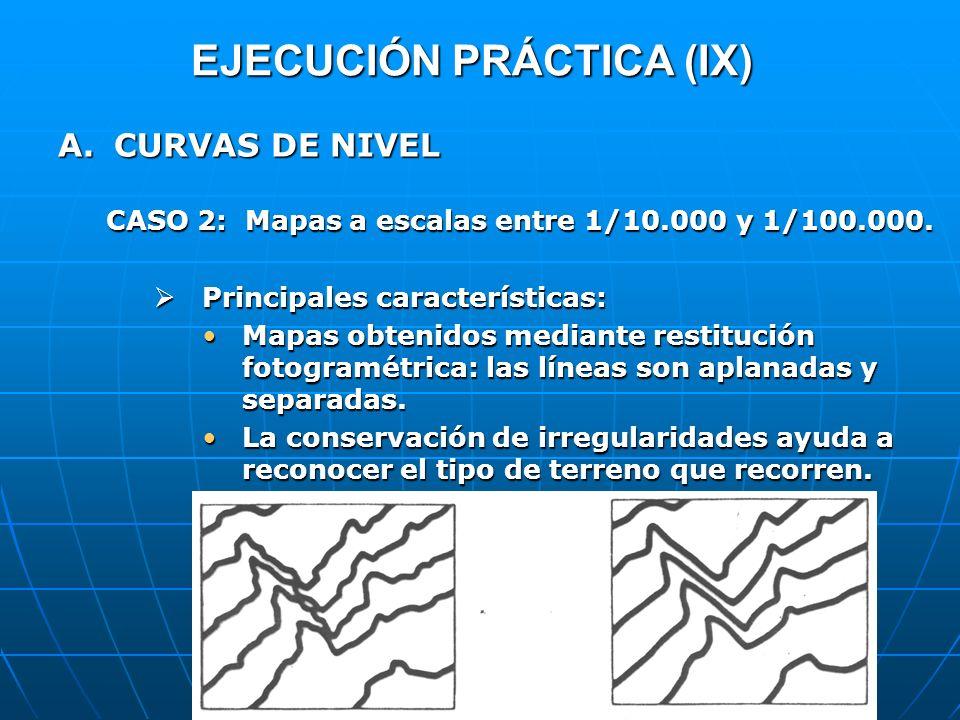 EJECUCIÓN PRÁCTICA (IX) A.CURVAS DE NIVEL CASO 2: Mapas a escalas entre 1/10.000 y 1/100.000. Principales características: Principales características