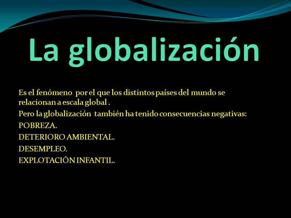 Es el fenómeno por el que los distintos países del mundo se relacionan a escala global. Pero la globalización también ha tenido consecuencias negativa