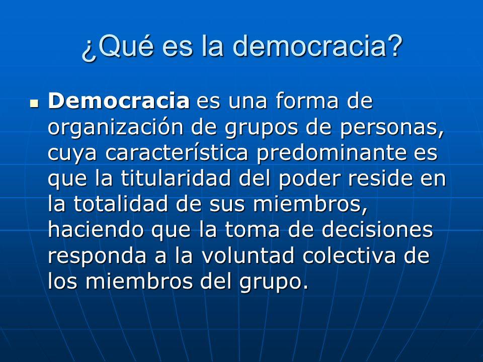 ¿Qué es la democracia? Democracia es una forma de organización de grupos de personas, cuya característica predominante es que la titularidad del poder