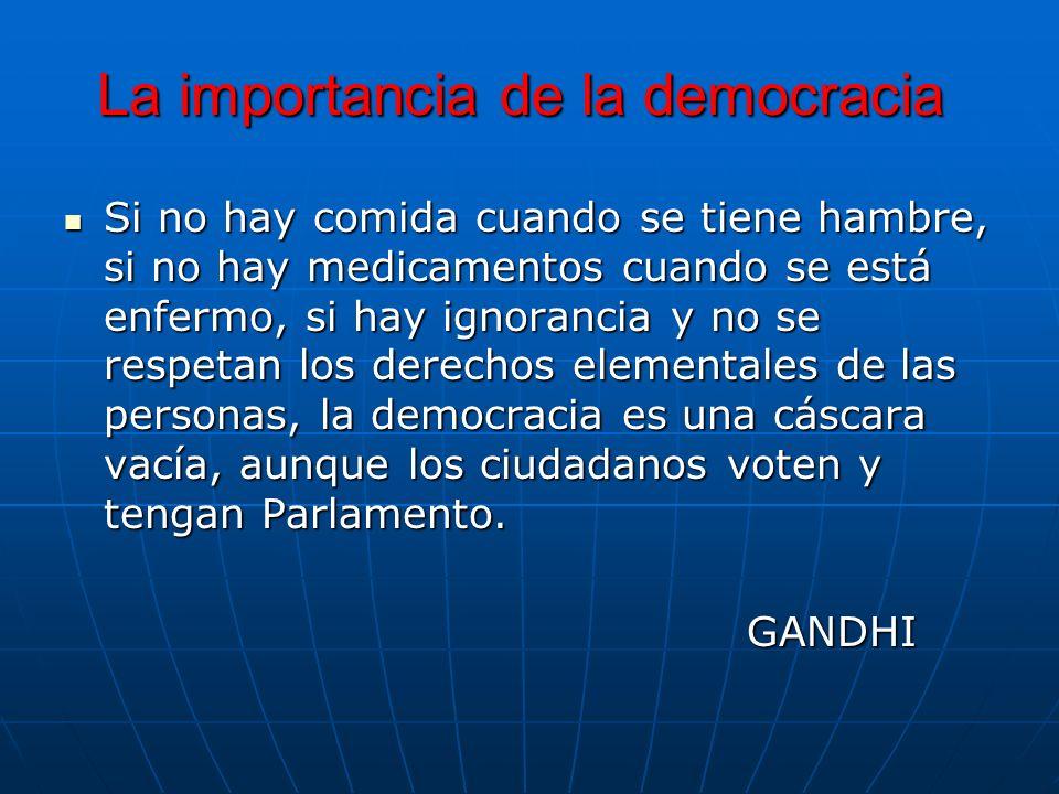 La importancia de la democracia Si no hay comida cuando se tiene hambre, si no hay medicamentos cuando se está enfermo, si hay ignorancia y no se resp