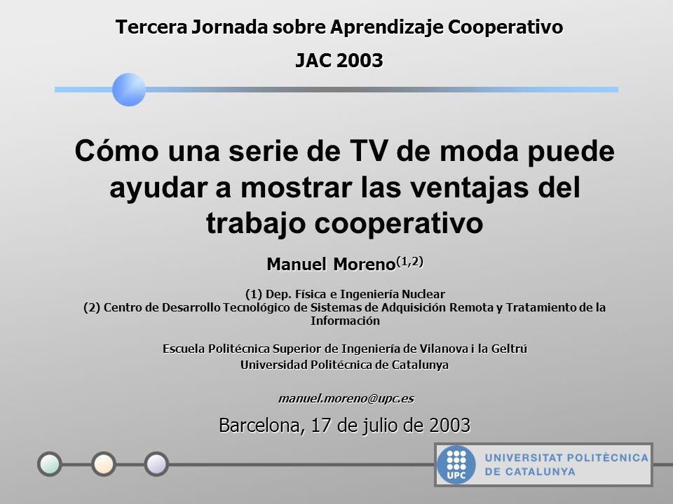 Cómo una serie de TV de moda puede ayudar a mostrar las ventajas del trabajo cooperativo Tercera Jornada sobre Aprendizaje Cooperativo JAC 2003 Manuel Moreno (1,2) (1) Dep.