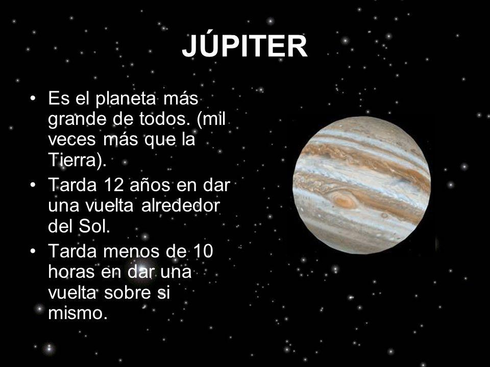 JÚPITER Es el planeta más grande de todos. (mil veces más que la Tierra). Tarda 12 años en dar una vuelta alrededor del Sol. Tarda menos de 10 horas e
