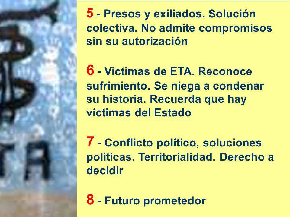 5 - Presos y exiliados. Solución colectiva. No admite compromisos sin su autorización 6 - Victimas de ETA. Reconoce sufrimiento. Se niega a condenar s