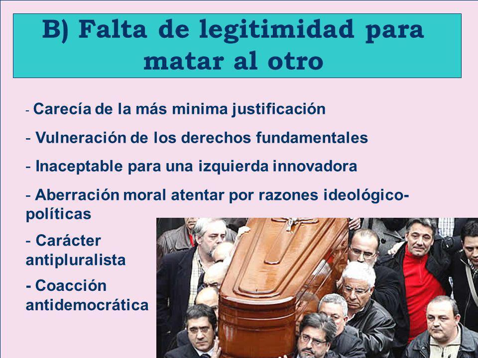 B) Falta de legitimidad para matar al otro - Carecía de la más minima justificación - Vulneración de los derechos fundamentales - Inaceptable para una