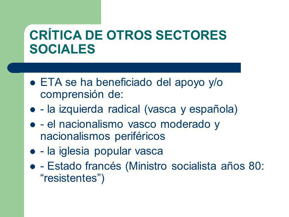 CRÍTICA DE OTROS SECTORES SOCIALES ETA se ha beneficiado del apoyo y/o comprensión de: - la izquierda radical (vasca y española) - el nacionalismo vas